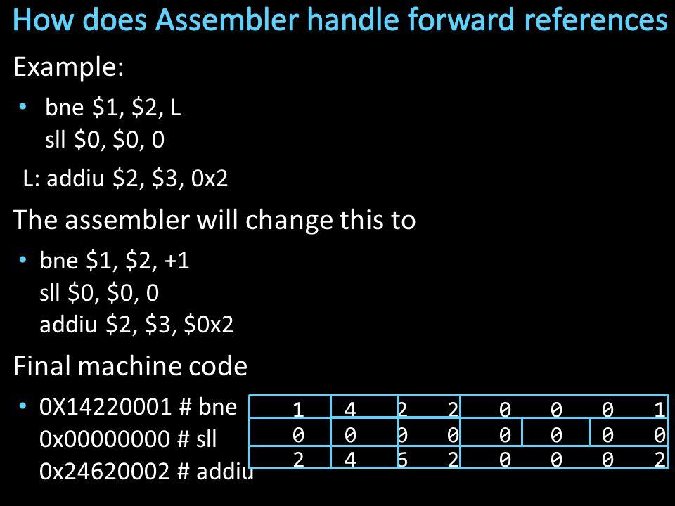 Example: bne $1, $2, L sll $0, $0, 0 L: addiu $2, $3, 0x2 The assembler will change this to bne $1, $2, +1 sll $0, $0, 0 addiu $2, $3, $0x2 Final machine code 0X14220001 # bne 0x00000000 # sll 0x24620002 # addiu 1 4 2 2 0 0 0 1 0 0 0 0 0 0 0 0 2 4 6 2 0 0 0 2