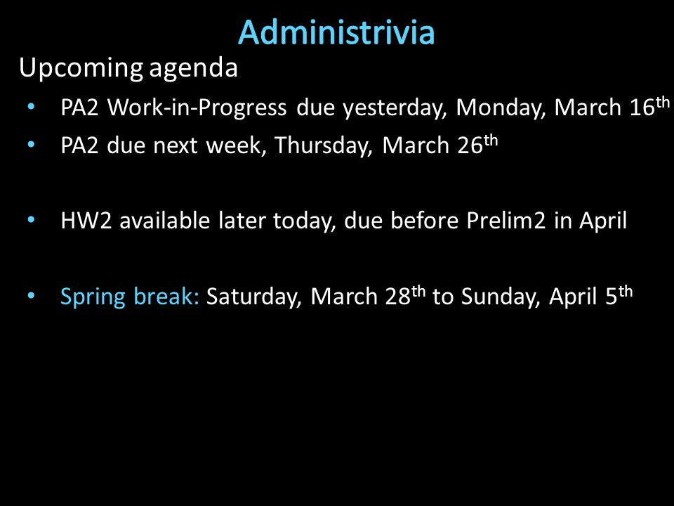 Upcoming agenda PA2 Work-in-Progress due yesterday, Monday, March 16 th PA2 due next week, Thursday, March 26 th HW2 available later today, due before Prelim2 in April Spring break: Saturday, March 28 th to Sunday, April 5 th
