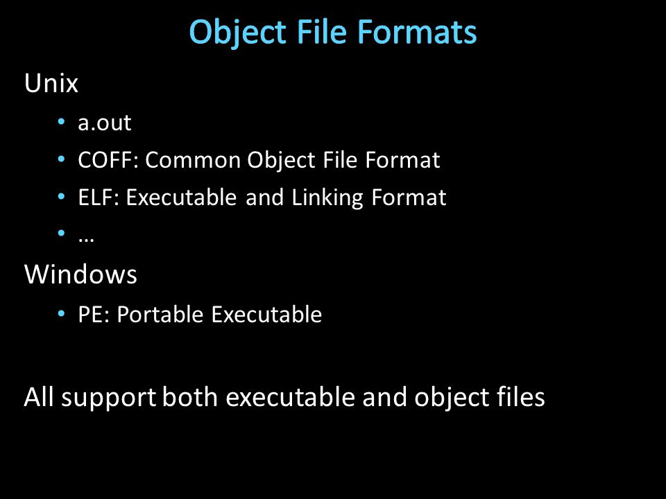 Unix a.out COFF: Common Object File Format ELF: Executable and Linking Format … Windows PE: Portable Executable All support both executable and object files