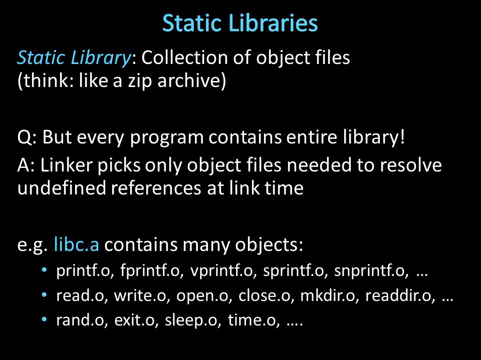 Static Library: Collection of object files (think: like a zip archive) Q: But every program contains entire library.