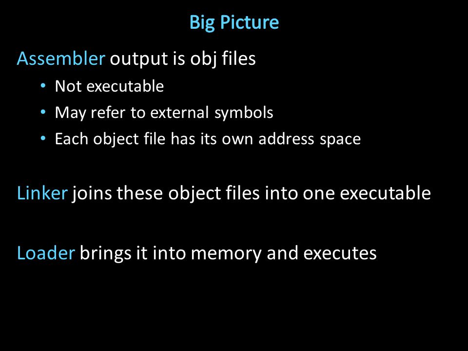 Assembler output is obj files Not executable May refer to external symbols Each object file has its own address space Linker joins these object files into one executable Loader brings it into memory and executes