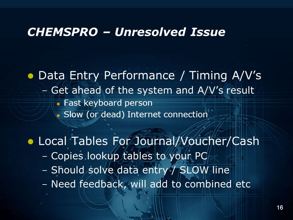 16 CHEMSPRO – Unresolved Issue Data Entry Performance / Timing A/V's – Get ahead of the system and A/V's result Fast keyboard person Slow (or dead) Internet connection Local Tables For Journal/Voucher/Cash – Copies lookup tables to your PC – Should solve data entry / SLOW line – Need feedback, will add to combined etc