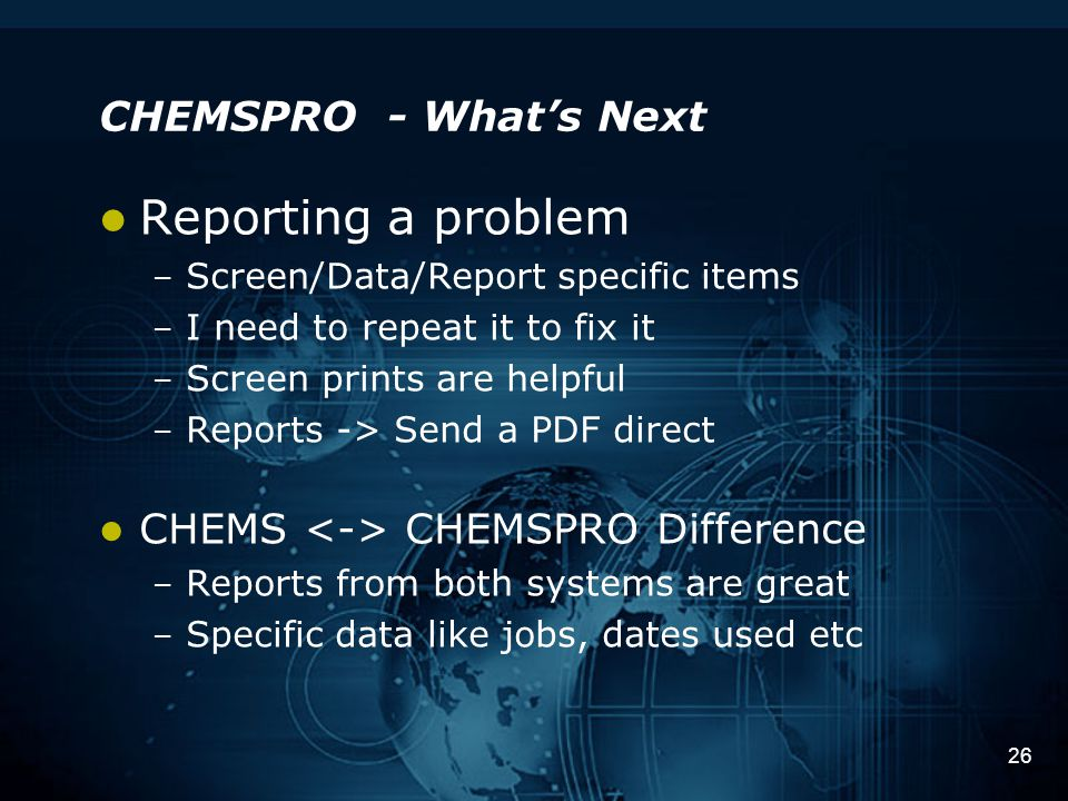 26 CHEMSPRO - What's Next Reporting a problem – Screen/Data/Report specific items – I need to repeat it to fix it – Screen prints are helpful – Reports -> Send a PDF direct CHEMS CHEMSPRO Difference – Reports from both systems are great – Specific data like jobs, dates used etc