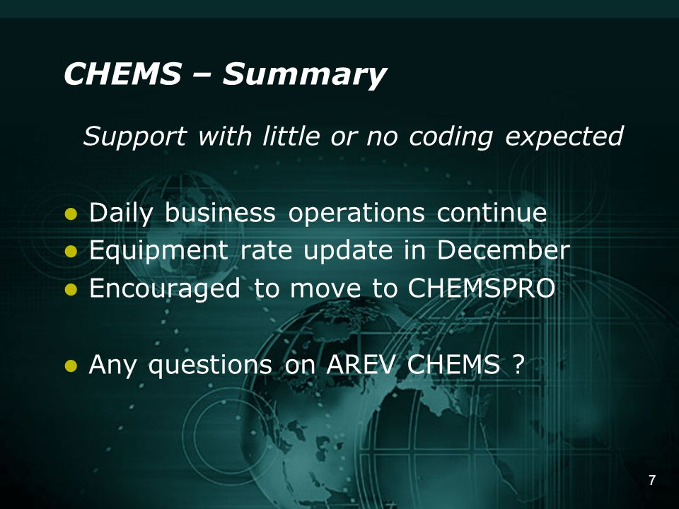 7 CHEMS – Summary Support with little or no coding expected Daily business operations continue Equipment rate update in December Encouraged to move to CHEMSPRO Any questions on AREV CHEMS ?