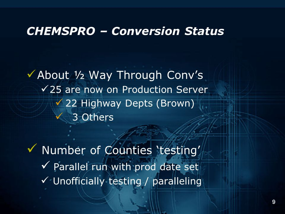 9 CHEMSPRO – Conversion Status About ½ Way Through Conv's 25 are now on Production Server 22 Highway Depts (Brown) 3 Others Number of Counties 'testing' Parallel run with prod date set Unofficially testing / paralleling