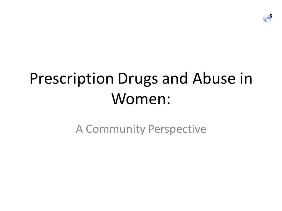 Prescription Drugs and Abuse in Women: A Community Perspective Vicodin Oxycontin Lortab Percocet Norco Suboxone Non-Prescription Methadone Subutex