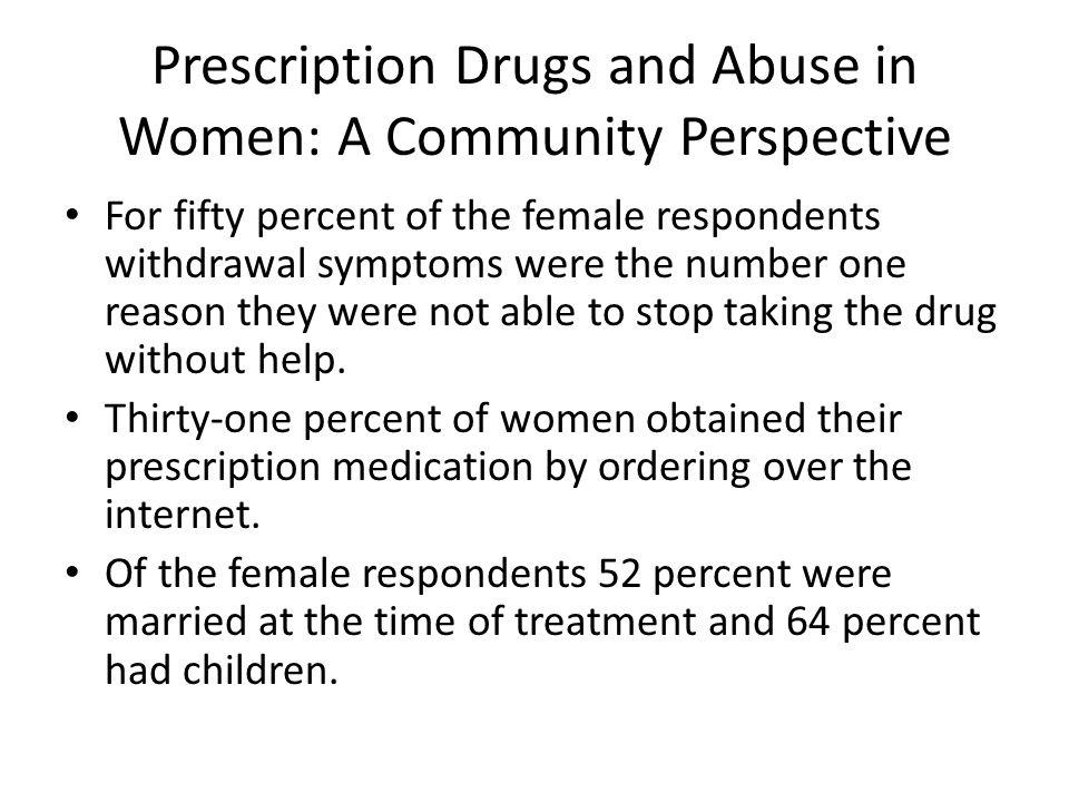 Prescription Drugs and Abuse in Women: A Community Perspective For fifty percent of the female respondents withdrawal symptoms were the number one reason they were not able to stop taking the drug without help.