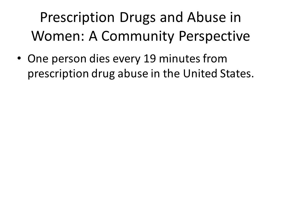 Prescription Drugs and Abuse in Women: A Community Perspective One person dies every 19 minutes from prescription drug abuse in the United States.