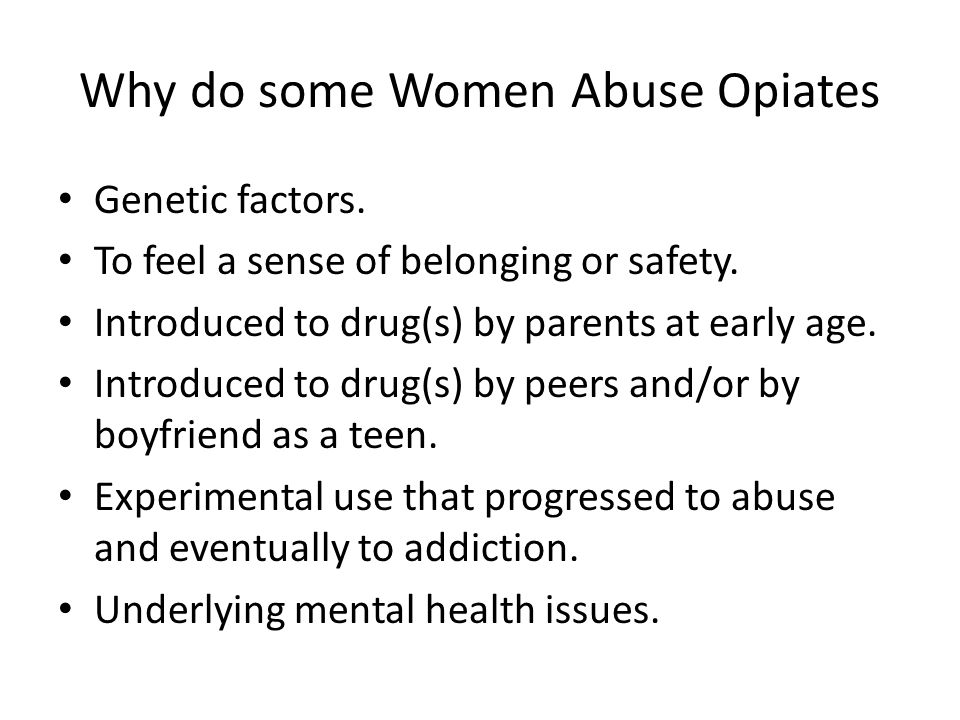 Why do some Women Abuse Opiates Genetic factors. To feel a sense of belonging or safety.