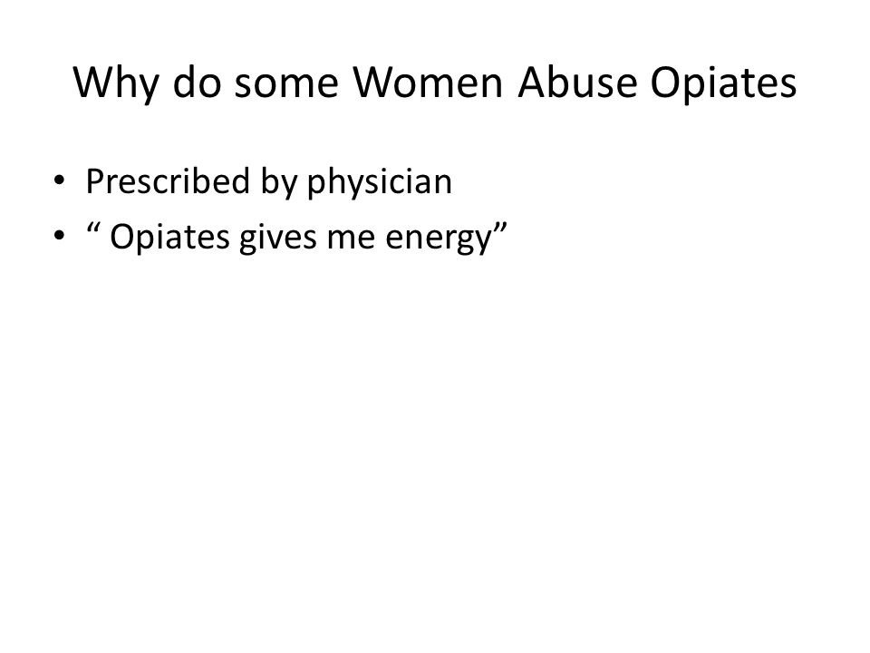 Why do some Women Abuse Opiates Prescribed by physician Opiates gives me energy