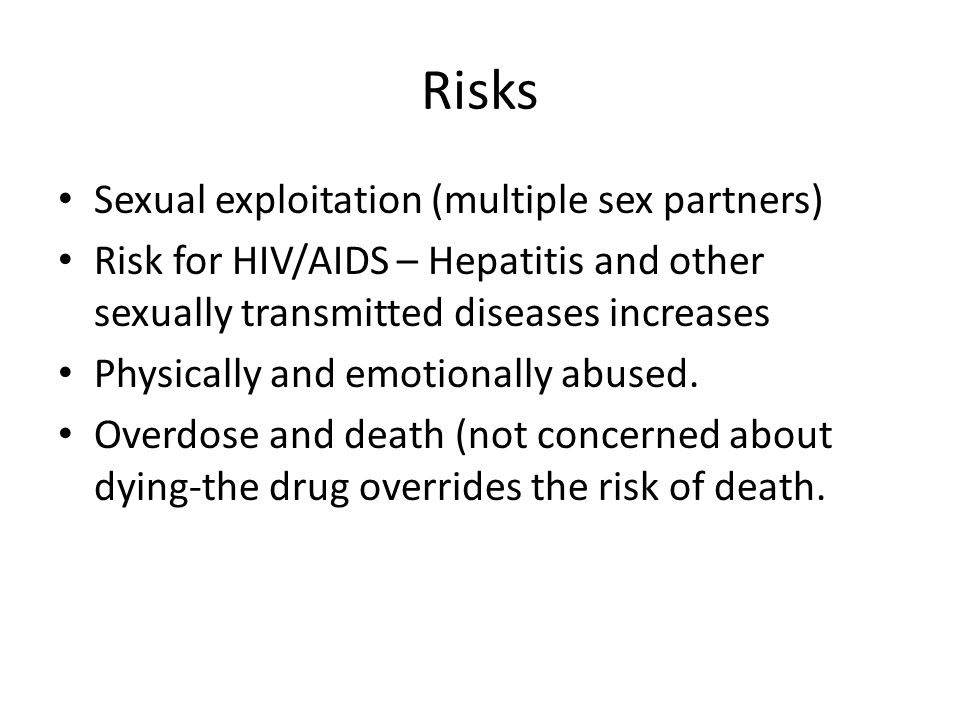 Risks Sexual exploitation (multiple sex partners) Risk for HIV/AIDS – Hepatitis and other sexually transmitted diseases increases Physically and emotionally abused.