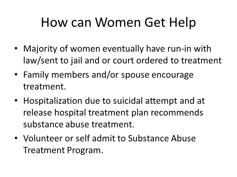 How can Women Get Help Majority of women eventually have run-in with law/sent to jail and or court ordered to treatment Family members and/or spouse encourage treatment.