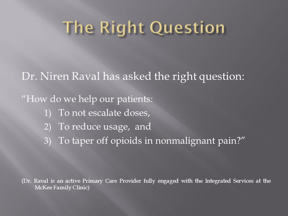 """Dr. Niren Raval has asked the right question: """"How do we help our patients: 1) To not escalate doses, 2) To reduce usage, and 3) To taper off opioids"""