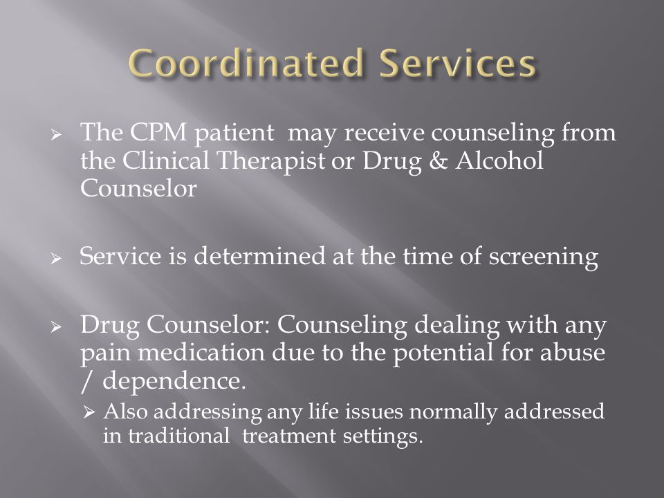  The CPM patient may receive counseling from the Clinical Therapist or Drug & Alcohol Counselor  Service is determined at the time of screening  Drug Counselor: Counseling dealing with any pain medication due to the potential for abuse / dependence.