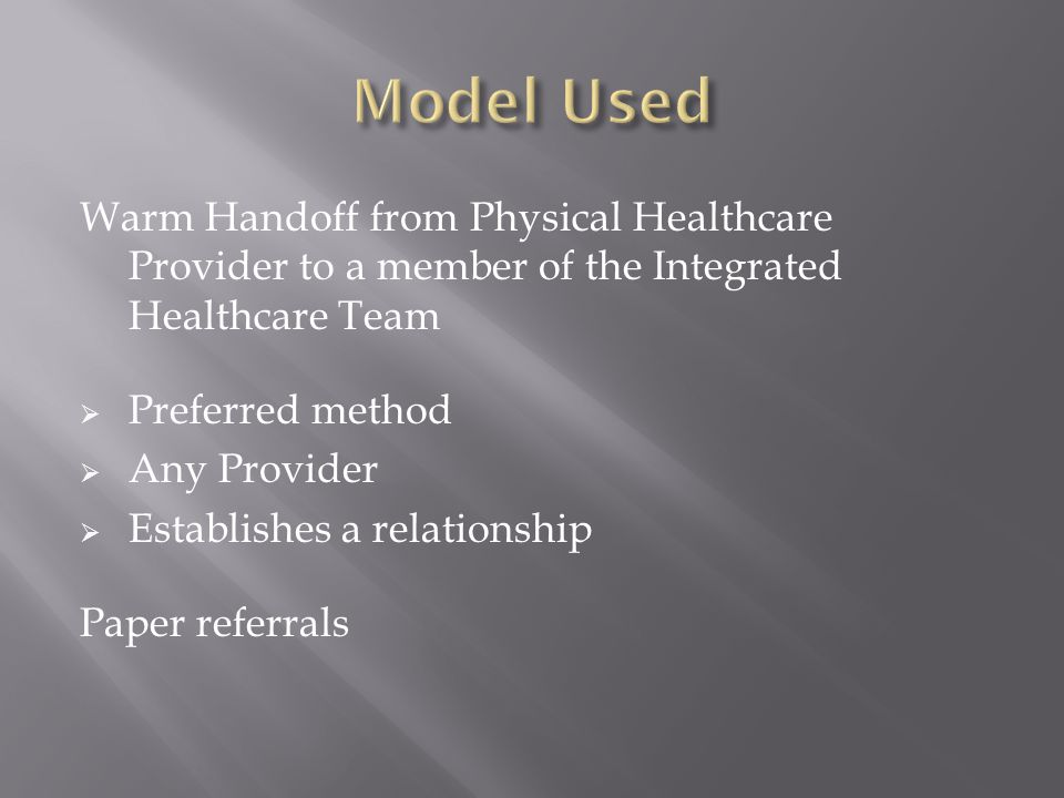 Warm Handoff from Physical Healthcare Provider to a member of the Integrated Healthcare Team  Preferred method  Any Provider  Establishes a relationship Paper referrals