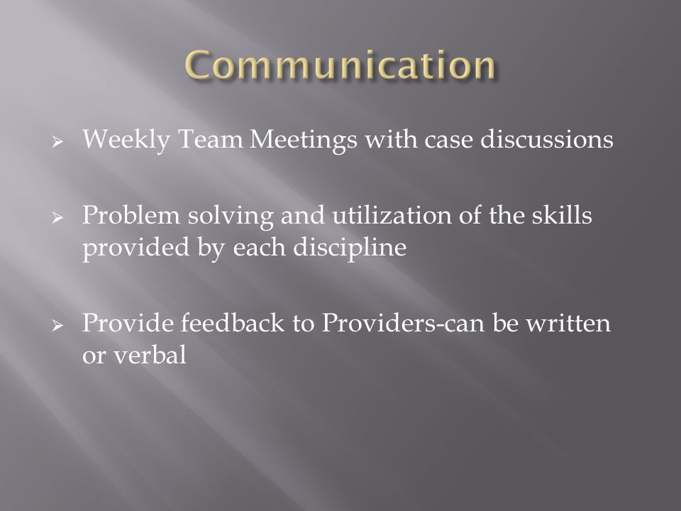  Weekly Team Meetings with case discussions  Problem solving and utilization of the skills provided by each discipline  Provide feedback to Providers-can be written or verbal