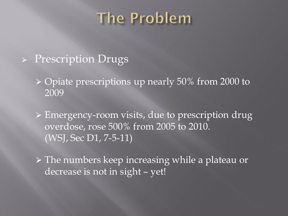  Prescription Drugs  Opiate prescriptions up nearly 50% from 2000 to 2009  Emergency-room visits, due to prescription drug overdose, rose 500% from 2005 to 2010.