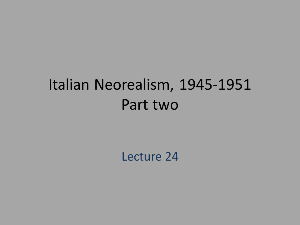 Italian Neorealism, 1945-1951 Part two Lecture 24