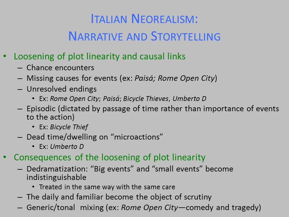 I TALIAN N EOREALISM : N ARRATIVE AND S TORYTELLING Loosening of plot linearity and causal links – Chance encounters – Missing causes for events (ex: Paisá; Rome Open City) – Unresolved endings Ex: Rome Open City; Paisá; Bicycle Thieves, Umberto D – Episodic (dictated by passage of time rather than importance of events to the action) Ex: Bicycle Thief – Dead time/dwelling on microactions Ex: Umberto D Consequences of the loosening of plot linearity – Dedramatization: Big events and small events become indistinguishable Treated in the same way with the same care – The daily and familiar become the object of scrutiny – Generic/tonal mixing (ex: Rome Open City—comedy and tragedy)