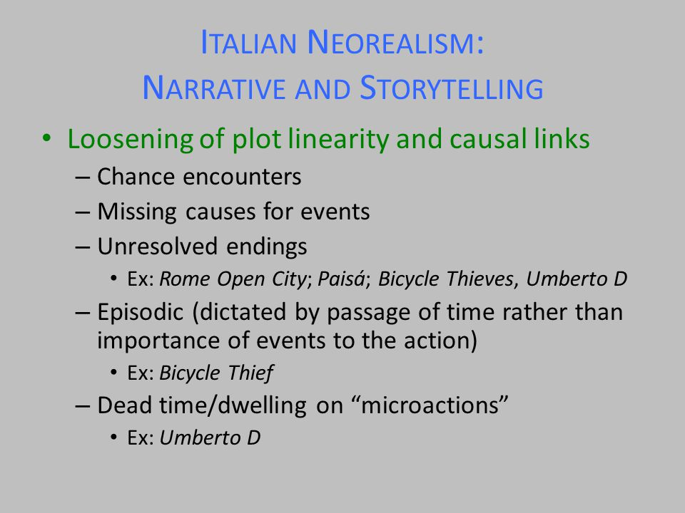 I TALIAN N EOREALISM : N ARRATIVE AND S TORYTELLING Loosening of plot linearity and causal links – Chance encounters – Missing causes for events – Unresolved endings Ex: Rome Open City; Paisá; Bicycle Thieves, Umberto D – Episodic (dictated by passage of time rather than importance of events to the action) Ex: Bicycle Thief – Dead time/dwelling on microactions Ex: Umberto D