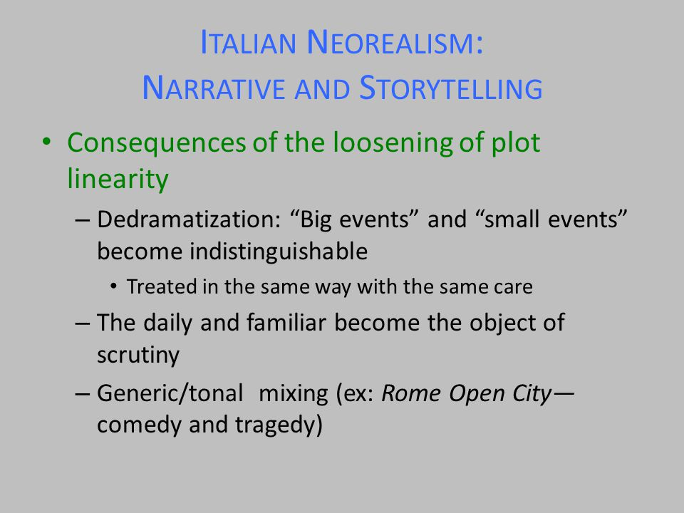 I TALIAN N EOREALISM : N ARRATIVE AND S TORYTELLING Consequences of the loosening of plot linearity – Dedramatization: Big events and small events become indistinguishable Treated in the same way with the same care – The daily and familiar become the object of scrutiny – Generic/tonal mixing (ex: Rome Open City— comedy and tragedy)