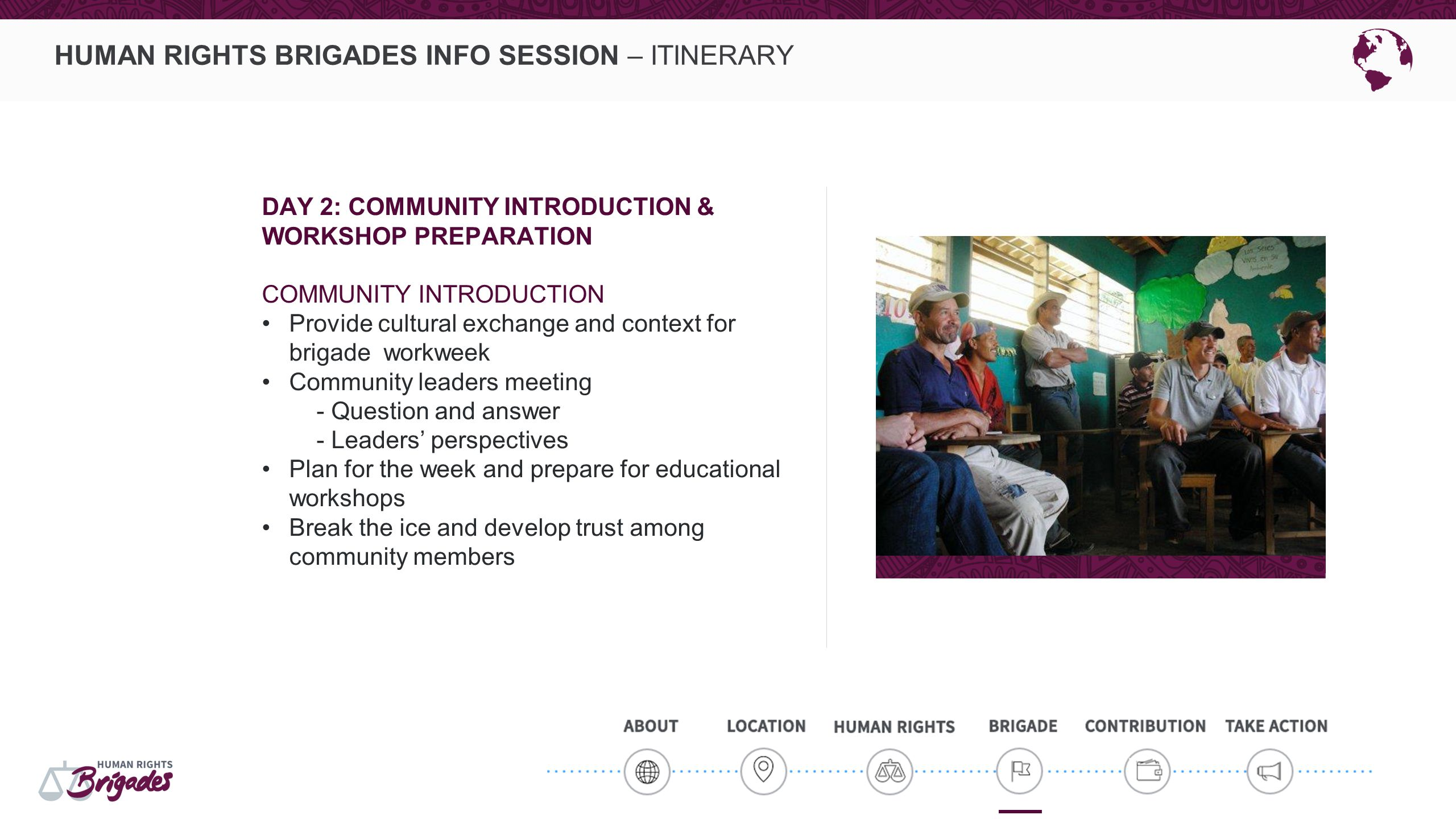HUMAN RIGHTS BRIGADES INFO SESSION – ITINERARY DAY 2: COMMUNITY INTRODUCTION & WORKSHOP PREPARATION COMMUNITY INTRODUCTION Provide cultural exchange a