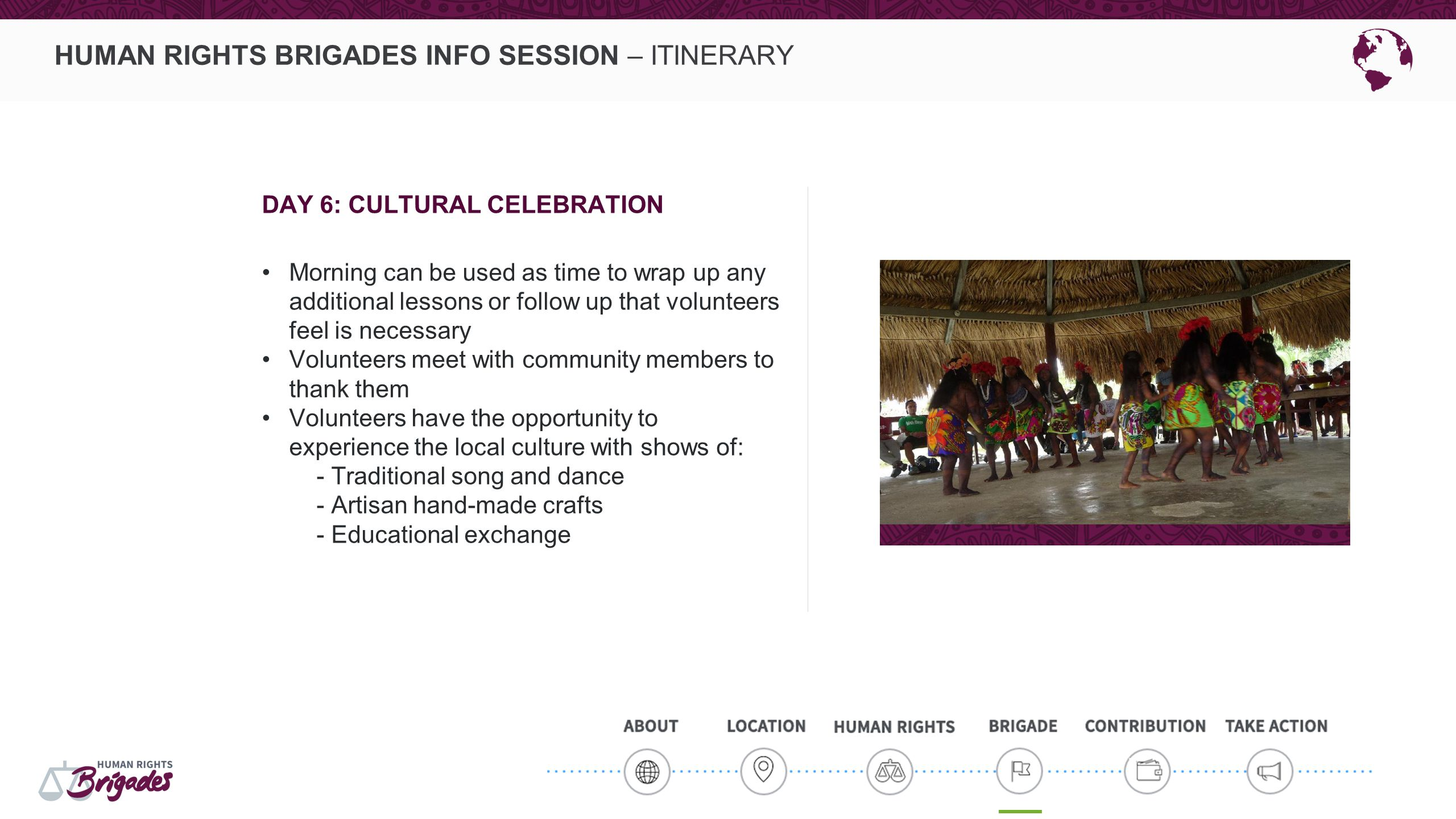 HUMAN RIGHTS BRIGADES INFO SESSION – ITINERARY DAY 6: CULTURAL CELEBRATION Morning can be used as time to wrap up any additional lessons or follow up
