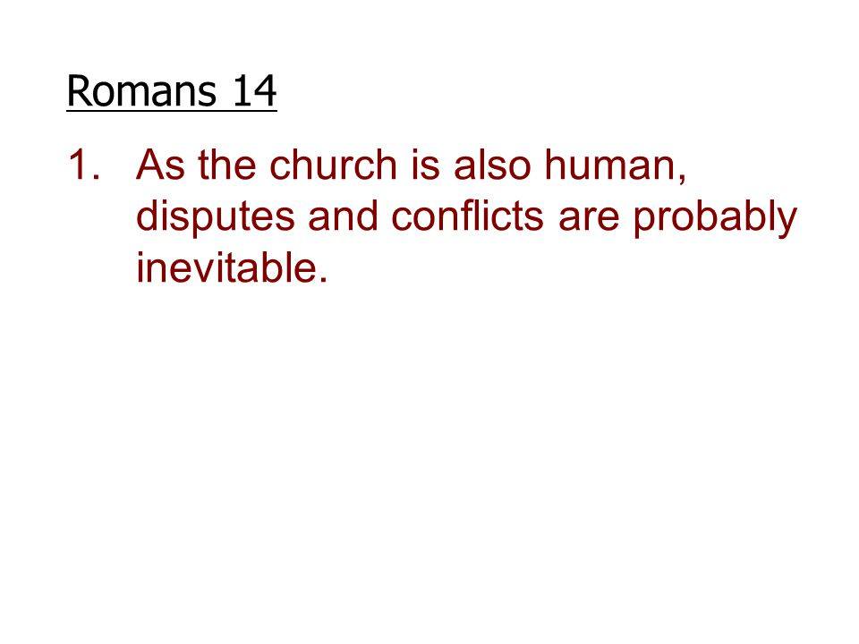 Romans 14 1.As the church is also human, disputes and conflicts are probably inevitable.