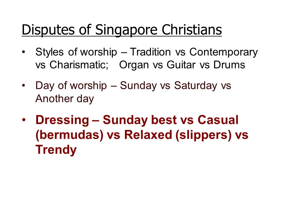 Disputes of Singapore Christians Styles of worship – Tradition vs Contemporary vs Charismatic; Organ vs Guitar vs Drums Day of worship – Sunday vs Sat