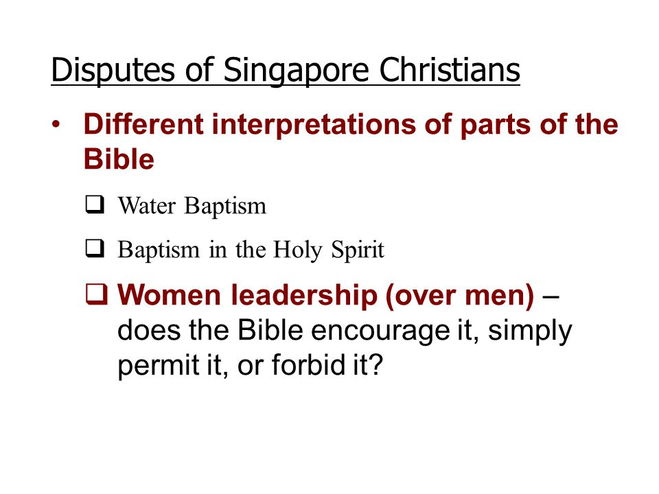 Disputes of Singapore Christians Different interpretations of parts of the Bible  Water Baptism  Baptism in the Holy Spirit  Women leadership (over