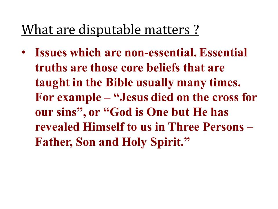 What are disputable matters ? Issues which are non-essential. Essential truths are those core beliefs that are taught in the Bible usually many times.