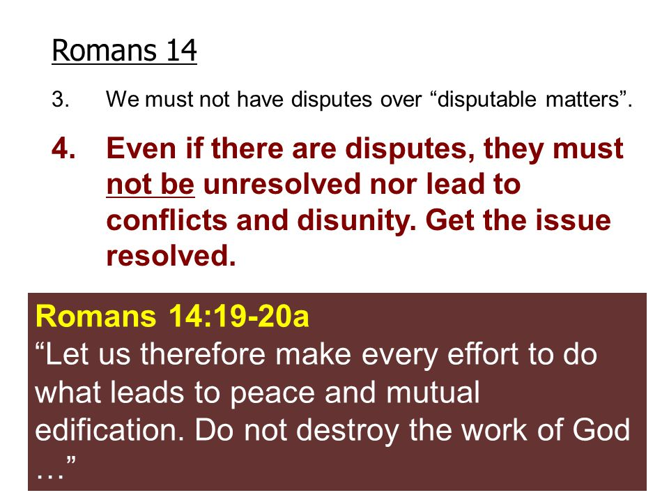 "Romans 14 3.We must not have disputes over ""disputable matters"". 4.Even if there are disputes, they must not be unresolved nor lead to conflicts and d"