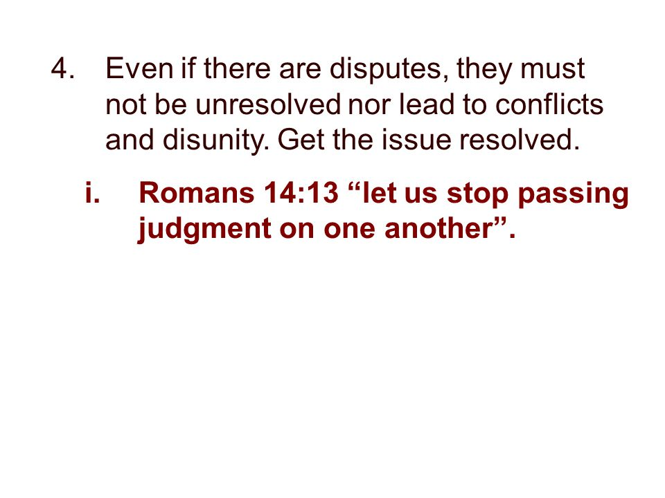 "4.Even if there are disputes, they must not be unresolved nor lead to conflicts and disunity. Get the issue resolved. i.Romans 14:13 ""let us stop pass"