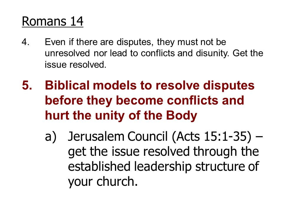 Romans 14 4.Even if there are disputes, they must not be unresolved nor lead to conflicts and disunity. Get the issue resolved. 5.Biblical models to r
