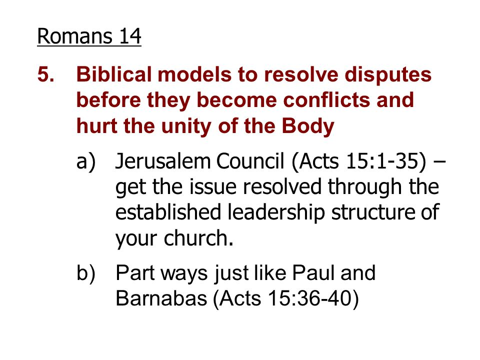 Romans 14 5.Biblical models to resolve disputes before they become conflicts and hurt the unity of the Body a)Jerusalem Council (Acts 15:1-35) – get t