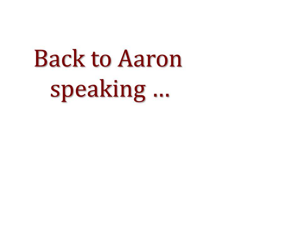 Back to Aaron speaking … speaking …