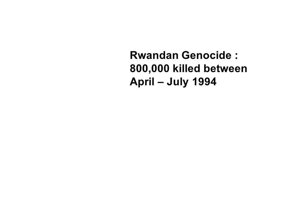 Rwandan Genocide : 800,000 killed between April – July 1994