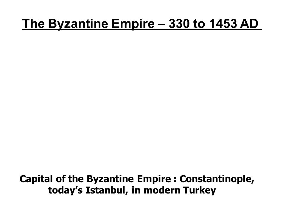 The Byzantine Empire – 330 to 1453 AD Capital of the Byzantine Empire : Constantinople, today's Istanbul, in modern Turkey