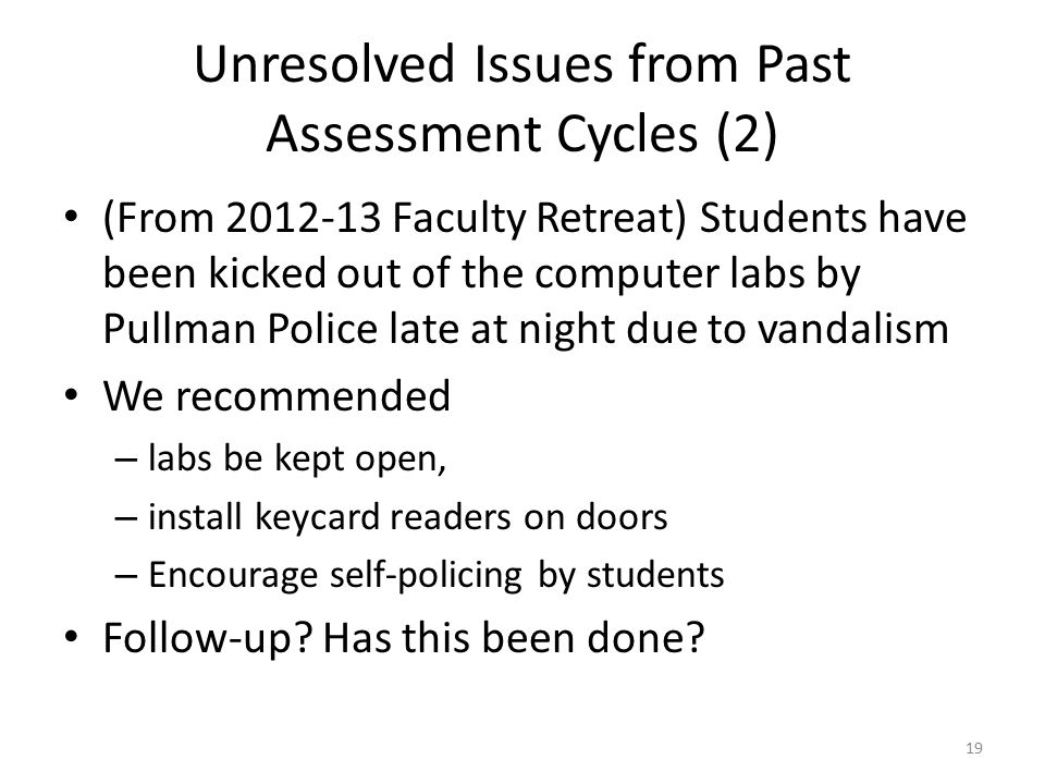 Unresolved Issues from Past Assessment Cycles (2) (From 2012-13 Faculty Retreat) Students have been kicked out of the computer labs by Pullman Police late at night due to vandalism We recommended – labs be kept open, – install keycard readers on doors – Encourage self-policing by students Follow-up.