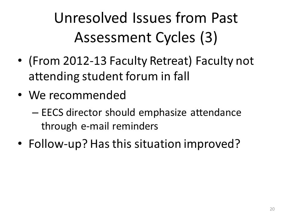 Unresolved Issues from Past Assessment Cycles (3) (From 2012-13 Faculty Retreat) Faculty not attending student forum in fall We recommended – EECS director should emphasize attendance through e-mail reminders Follow-up.