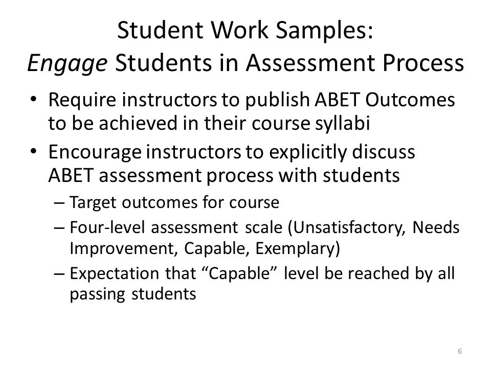 Student Work Samples: Engage Students in Assessment Process Require instructors to publish ABET Outcomes to be achieved in their course syllabi Encourage instructors to explicitly discuss ABET assessment process with students – Target outcomes for course – Four-level assessment scale (Unsatisfactory, Needs Improvement, Capable, Exemplary) – Expectation that Capable level be reached by all passing students 6