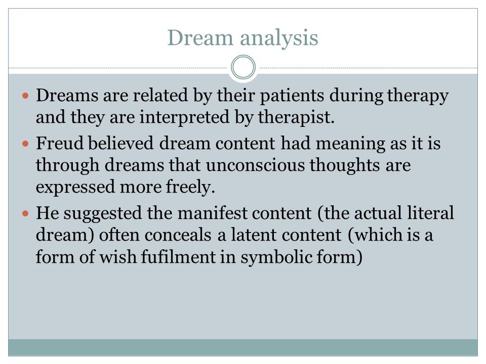 Dream analysis Dreams are related by their patients during therapy and they are interpreted by therapist.