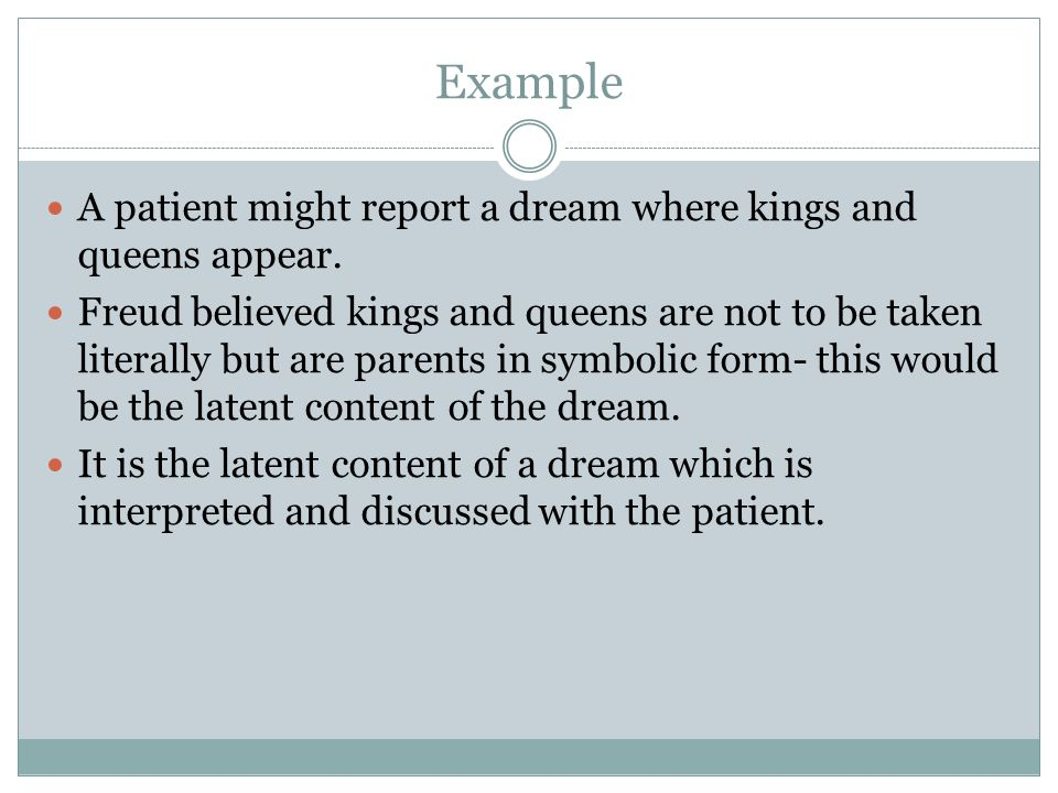 Example A patient might report a dream where kings and queens appear. Freud believed kings and queens are not to be taken literally but are parents in