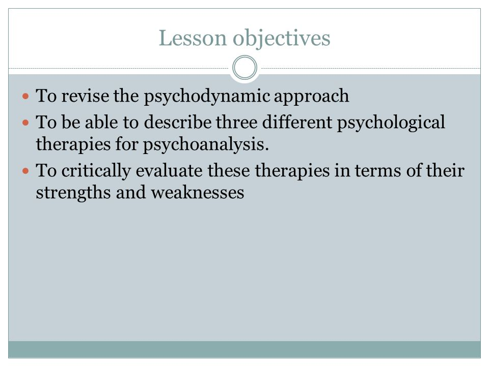 Lesson objectives To revise the psychodynamic approach To be able to describe three different psychological therapies for psychoanalysis.