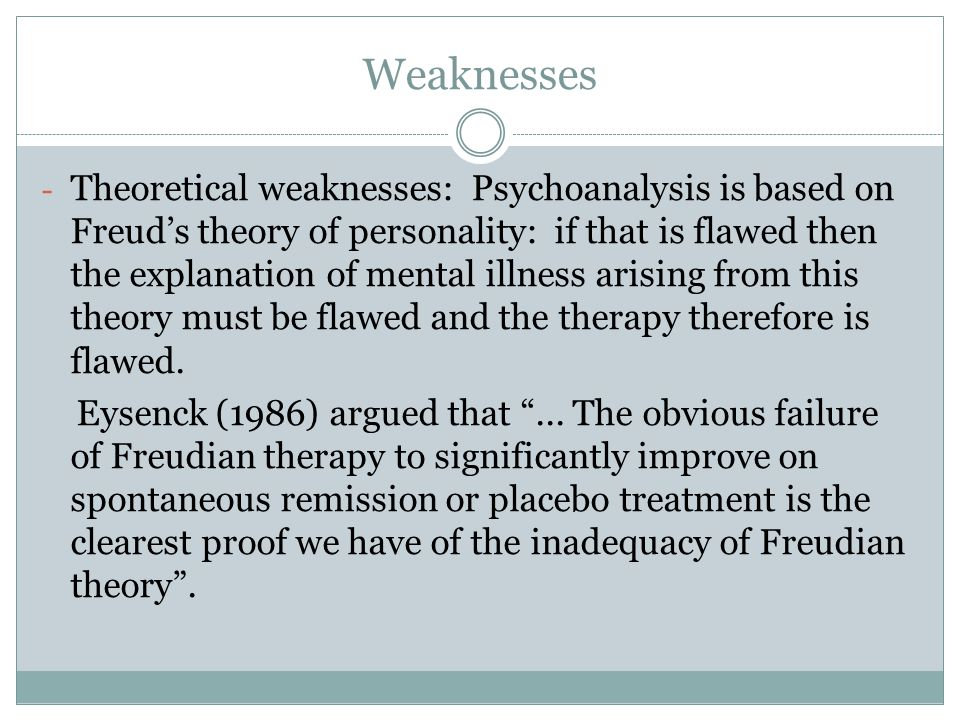 Weaknesses - Theoretical weaknesses: Psychoanalysis is based on Freud's theory of personality: if that is flawed then the explanation of mental illness arising from this theory must be flawed and the therapy therefore is flawed.