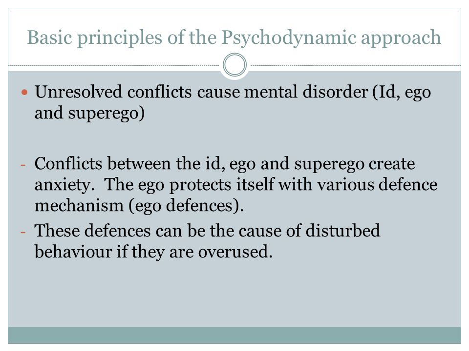 Basic principles of the Psychodynamic approach Unresolved conflicts cause mental disorder (Id, ego and superego) - Conflicts between the id, ego and s