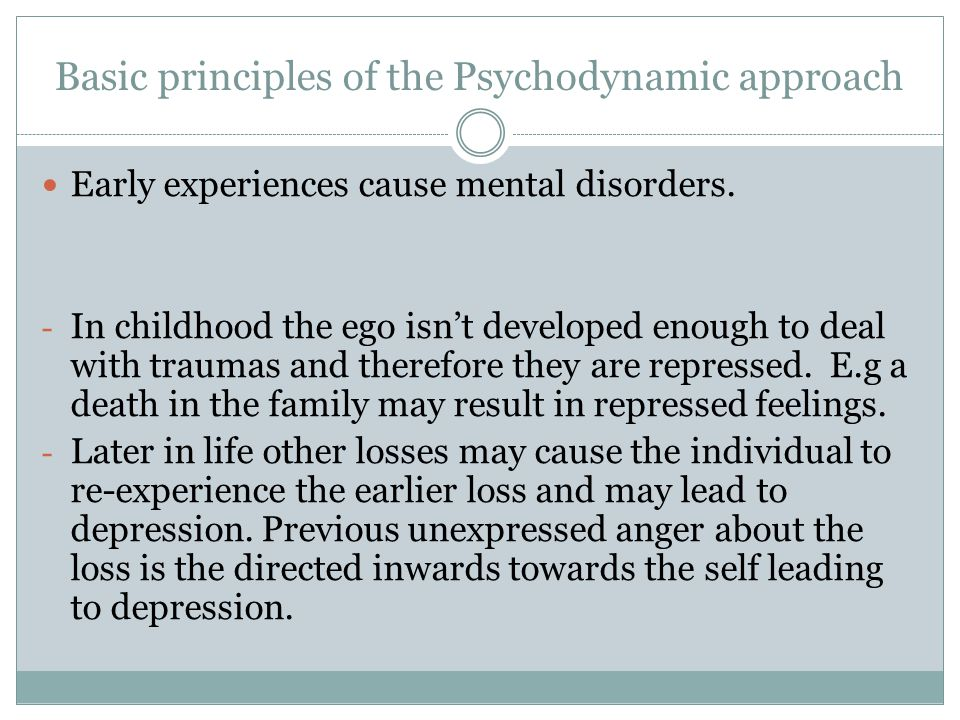 Basic principles of the Psychodynamic approach Early experiences cause mental disorders. - In childhood the ego isn't developed enough to deal with tr