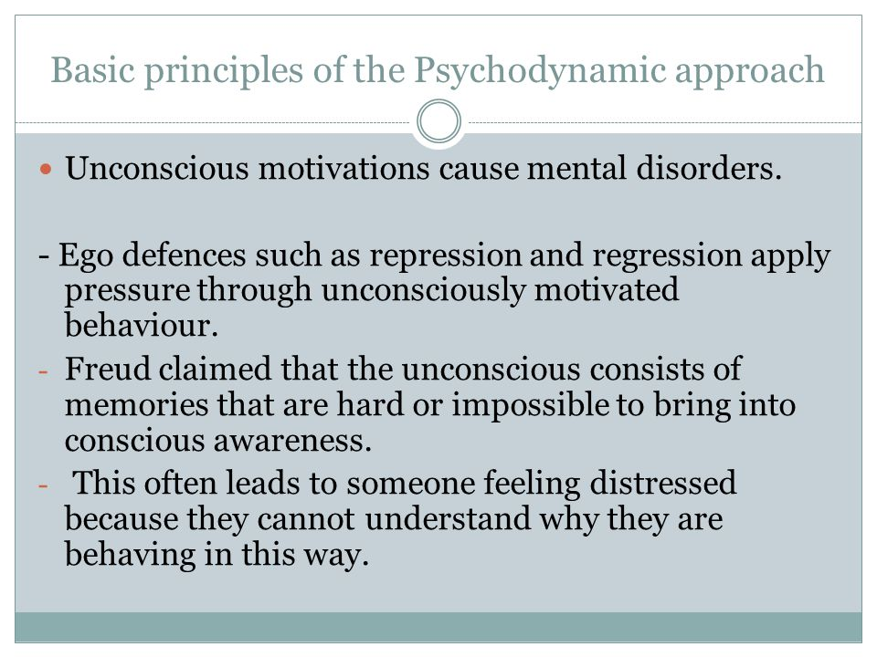 Basic principles of the Psychodynamic approach Unconscious motivations cause mental disorders. - Ego defences such as repression and regression apply