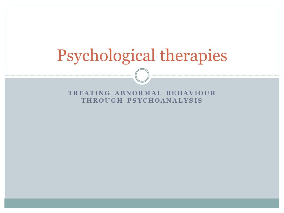 TREATING ABNORMAL BEHAVIOUR THROUGH PSYCHOANALYSIS Psychological therapies
