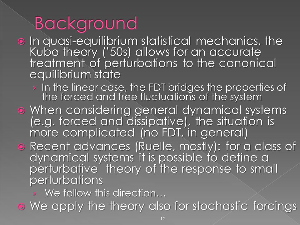 12  In quasi-equilibrium statistical mechanics, the Kubo theory ('50s) allows for an accurate treatment of perturbations to the canonical equilibrium state › In the linear case, the FDT bridges the properties of the forced and free fluctuations of the system  When considering general dynamical systems (e.g.